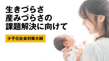 【少子化社会対策大綱】生きづらさ・産みづらさの課題解決に向けて 〜女性活躍推進法と共に考える少子化対策〜