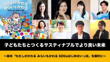 【オンラインイベント】子どもたちとつくるサスティナブルでより良い未来 〜絵本「わたしがかわる みらいもかわる SDGsはじめのいっぽ」を題材に〜